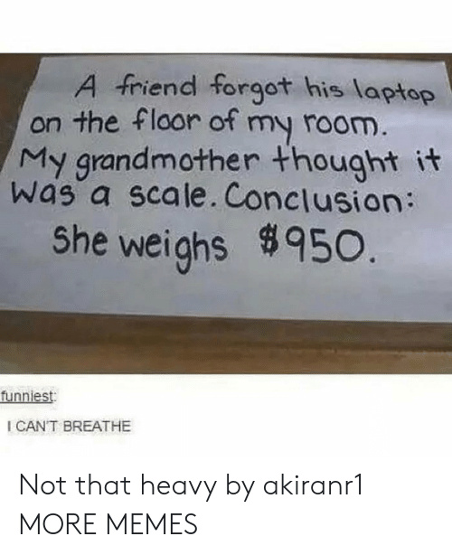 Cant Breathe: A friend forgot his laptop  on the floor of my room.  My grandmother thought it  was a scale. Conclusion:  She weighs950.  funniest  I CANT BREATHE Not that heavy by akiranr1 MORE MEMES