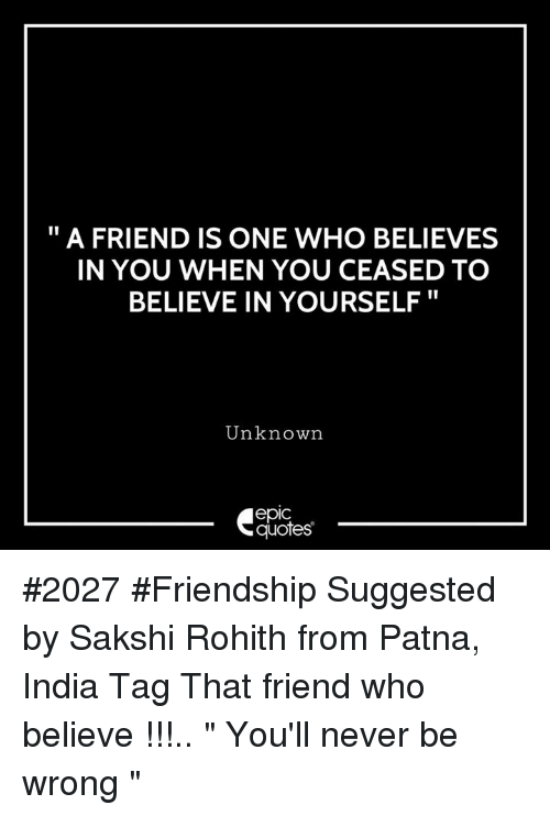 """India, Quotes, and Friendship: """" A FRIEND IS ONE WHO BELIEVES  IN YOU WHEN YOU CEASED TO  BELIEVE IN YOURSELF""""  Unknown  epic  quotes #2027 #Friendship Suggested by Sakshi Rohith from Patna, India Tag That friend who believe !!!.. """" You'll never be wrong """""""