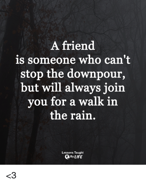 downpour: A friend  is someone who can't  stop the downpour,  but will always joirn  you for a walk in  the rain.  Lessons Taught  、By LIFE <3