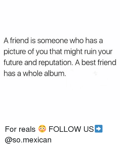 Best Friend, Memes, and Best: A friend is someone who has a  picture of you that might ruin your  uture and reputation. A best friend  has a whole album For reals 😳 FOLLOW US➡️ @so.mexican