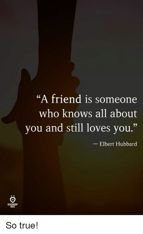 """True, Who, and Friend: """"A friend is someone  who knows all about  you and still loves you.""""  -Elbert Hubbard So true!"""