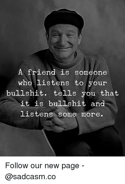 Memes, Some More, and Bullshit: A friend is someone  who listens to your  bullshit. tells you that  it is bullshit and  listens some more. Follow our new page - @sadcasm.co