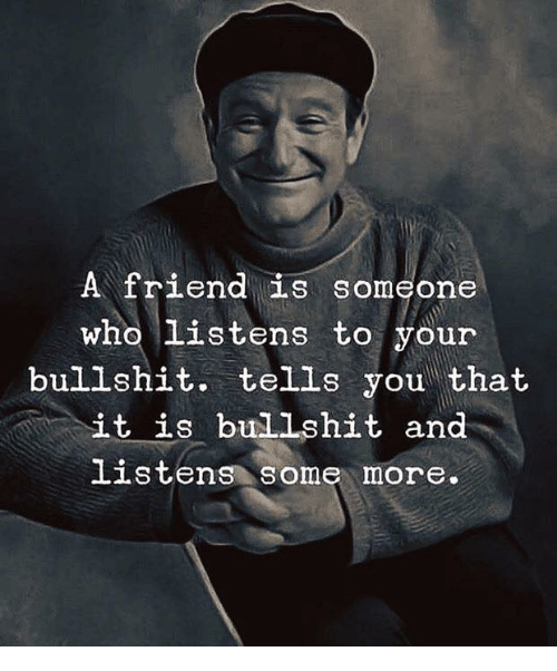 Some More, Bullshit, and Who: A friend is someone  who Listens to your  bullshit. tells you that  it is bullshit and  Listens some more.