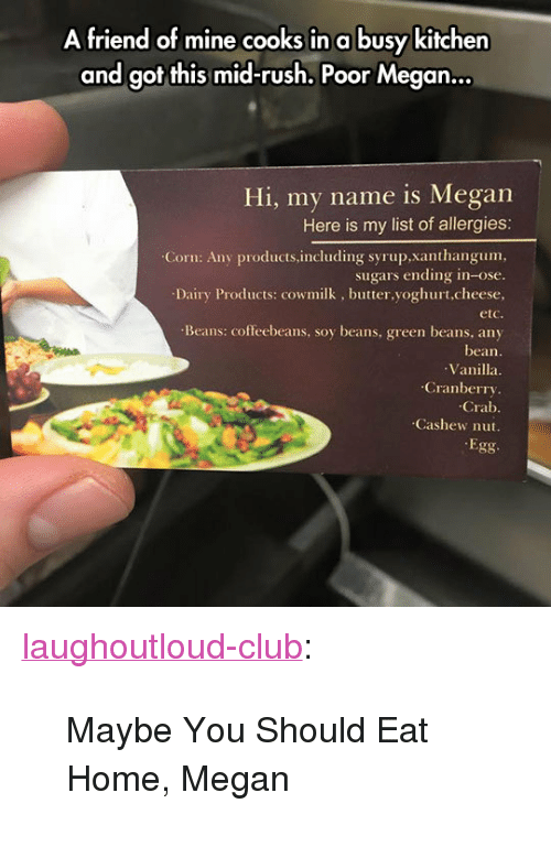 """Club, Megan, and Tumblr: A friend of mine cooks in a busy kitchen  and got this mid-rush. Poor Megan..  Hi, my name is Megan  Here is my list of allergies:  Corn: Any products.including syrup,xanthangum,  sugars ending in-ose.  Dairy Products: cowmilk, butter,yoghurt,cheese,  etc  Beans: coffeebeans, soy beans, green beans, any  bean.  Vanilla  Cranberry  Crab  Cashew nut.  Egg <p><a href=""""http://laughoutloud-club.tumblr.com/post/173431587259/maybe-you-should-eat-home-megan"""" class=""""tumblr_blog"""">laughoutloud-club</a>:</p>  <blockquote><p>Maybe You Should Eat Home, Megan</p></blockquote>"""