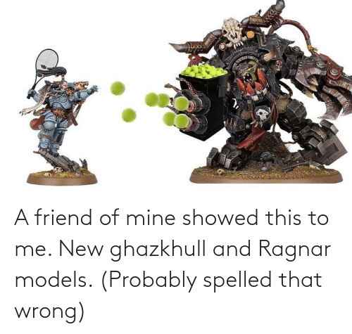 Models, Mine, and Friend: A friend of mine showed this to me. New ghazkhull and Ragnar models. (Probably spelled that wrong)