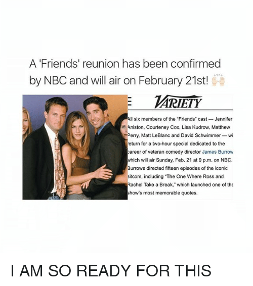 """leblanc: A Friends' reunion has been confirmed  by NBC and will air on February 21st!  ARIETY  All six members of the """"Friends"""" cast Jennifer  Aniston, Courteney Cox, Lisa Kudrow, Matthew  Perry, Matt LeBlanc and David Schwimmer-wi  eturn for a two-hour special dedicated to the  career of veteran comedy director James Burrow  which will air Sunday, Feb. 21 at 9 p.m. on NBC.  Burrows directed fifteen episodes of the iconic  sitcom, including The One Where Ross and  Rachel Take a Break, which launched one of the  show's most memorable quotes. I AM SO READY FOR THIS"""