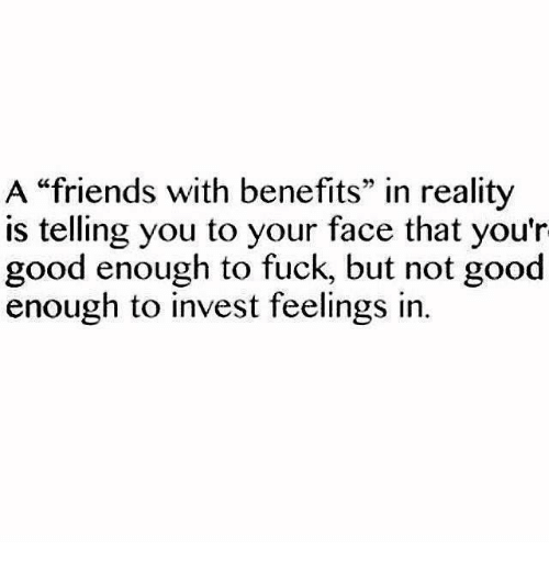 """Friends With Benefits: A """"friends with benefits"""" in reality  is telling you to your face that you'r  good enough to fuck, but not good  enough to invest feelings in"""
