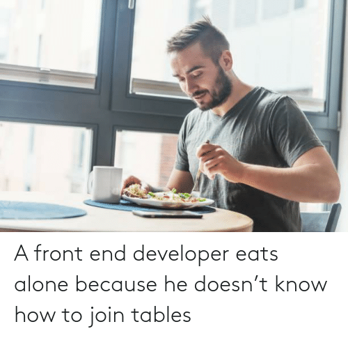 Being alone: A front end developer eats alone because he doesn't know how to join tables