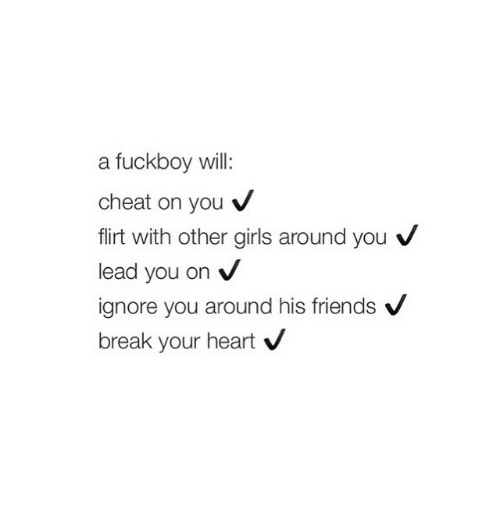 Girl Memes: a fuckboy will:  cheat on you  flirt with other girls around you  V  lead you on  V  ignore you around his friends  V  break your heart  V