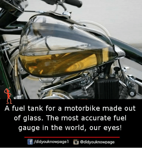 glassing: A fuel tank for a motorbike made out  of glass. The most accurate fuel  gauge in the world, our eyes!  団  /d.dyouknowpagel。@didyouknowpage