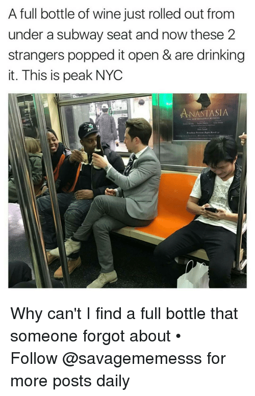Memes, Pop, and Subway: A full bottle of wine just rolled out from  under a subway seat and now these 2  strangers popped it open & are drinking  it. This is peak NYC  ANASTASIA Why can't I find a full bottle that someone forgot about • ➫➫ Follow @savagememesss for more posts daily