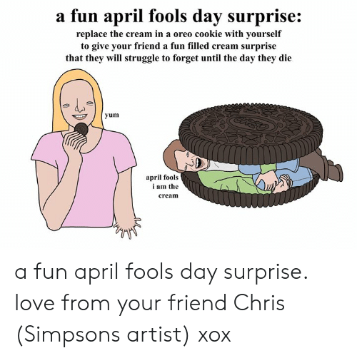 Chris Simpsons: a fun april fools day surprise:  replace the cream in a oreo cookie with yourself  to give your friend a fun filled cream surprise  that they will struggle to forget until the day they die  yum  april fools  i am the  cream a fun april fools day surprise. love from your friend Chris (Simpsons artist) xox