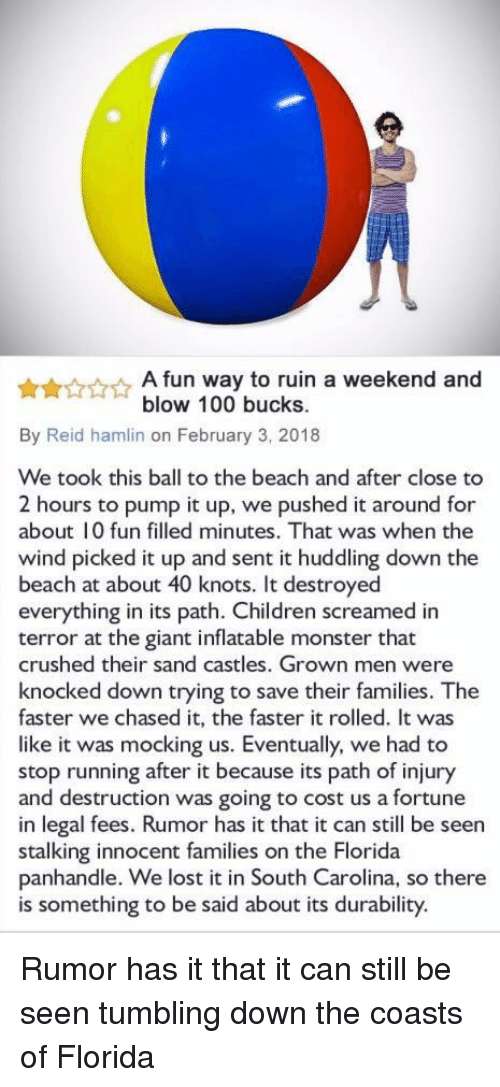 Knots: A fun way to ruin a weekend and  blow 100 bucks.  By Reid hamlin on February 3, 2018  We took this ball to the beach and after close to  2 hours to pump it up, we pushed it around for  about 10 fun filled minutes. That was when the  wind picked it up and sent it huddling down the  beach at about 40 knots. It destroyed  everything in its path. Children screamed in  terror at the giant inflatable monster that  crushed their sand castles. Grown men were  knocked down trying to save their families. The  faster we chased it, the faster it rolled. It was  like it was mocking us. Eventually, we had to  stop running after it because its path of injury  and destruction was going to cost us a fortune  in legal fees. Rumor has it that it can still be seen  stalking innocent families on the Florida  panhandle. We lost it in South Carolina, so there  is something to be said about its durability. Rumor has it that it can still be seen tumbling down the coasts of Florida