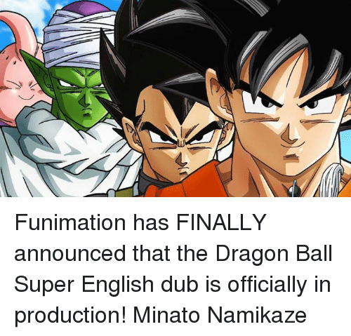 Finals, Memes, and Dragon Ball Super: A Funimation has FINALLY announced that the Dragon Ball Super English dub is officially in production! Minato Namikaze