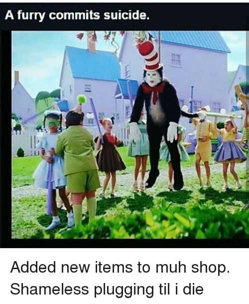 Memes, Shameless, and Suicide: A furry commits suicide. Added new items to muh shop. Shameless plugging til i die