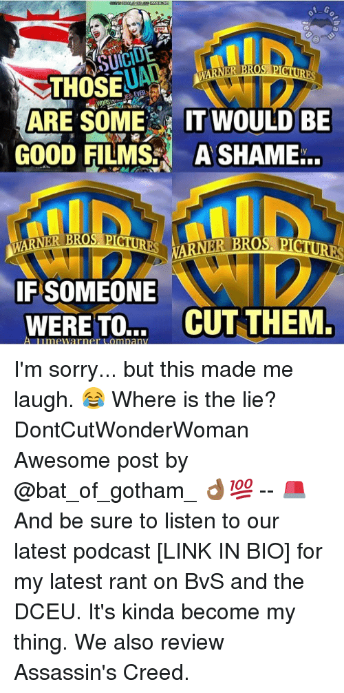 warner bros pictures: A G  ASUICIDE  RNER BRO  PICTU  THOSE  ARE SOME  IT WOULD BE  GOOD FILMS A SHAME...  WARNER BROS PICTURES  ARNER TROS-PICTURES  IF SOMEONE  WERE TO...  CUT THEM.  A Lunn  Warner omlnanv I'm sorry... but this made me laugh. 😂 Where is the lie? DontCutWonderWoman Awesome post by @bat_of_gotham_ 👌🏾💯 -- 🚨 And be sure to listen to our latest podcast [LINK IN BIO] for my latest rant on BvS and the DCEU. It's kinda become my thing. We also review Assassin's Creed.