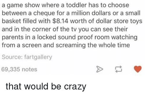 game shows: a game show where a toddler has to choose  between a cheque for a million dollars or a small  basket filled with $8.14 worth of dollar store toys  and in the corner of the tv you can see their  parents in a locked sound proof room watching  from a screen and screaming the whole time  Source: fartgallery  69,335 notes that would be crazy