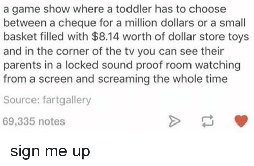 Memes, Parents, and Dollar Store: a game show where a toddler has to choose  between a cheque for a million dollars or a small  basket filled with $8.14 worth of dollar store toys  and in the corner of the tv you can see their  parents in a locked sound proof room watching  from a screen and screaming the whole time  Source: fartgallery  69,335 notes sign me up