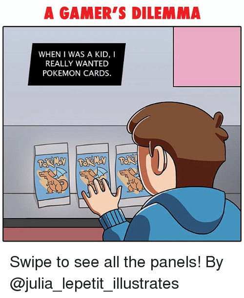 Memes, Pokemon, and Pokemon Cards: A GAMER'S DILEMMA  WHEN I WAS A KID, I  REALLY WANTED  POKEMON CARDS. Swipe to see all the panels! By @julia_lepetit_illustrates