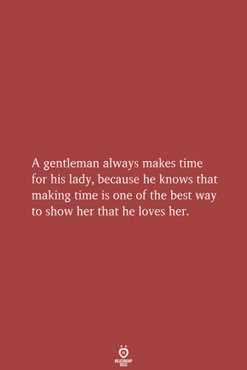 A Gentleman: A gentleman always makes time  for his lady, because he knows that  making time is one of the best way  to show her that he loves her.  RELATIONSHIP  LES