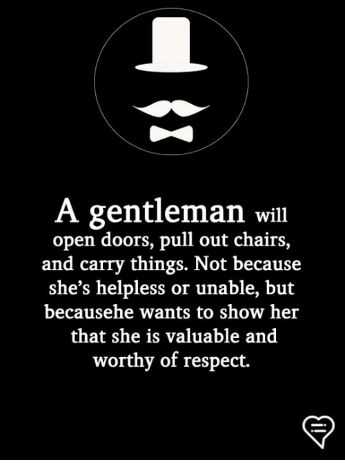 Memes, Respect, and Pull Out: A gentleman will  open doors, pull out chairs,  and carry things. Not because  she's helpless or unable, but  becausehe wants to show her  that she is valuable and  worthy of respect.