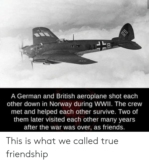 The Crew: A German and British aeroplane shot each  other down in Norway during WWI. The crew  met and helped each other survive. Two of  them later visited each other many years  after the war was over, as friends. This is what we called true friendship
