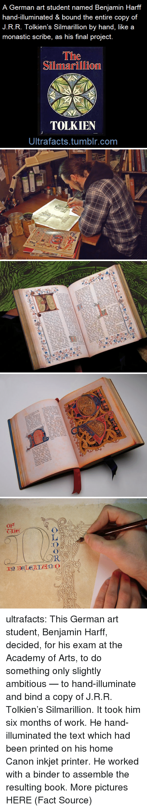 silmarillion: A German art student named Benjamin Harff  hand-illuminated & bound the entire copy of  J.R.R. Tolkien's Silmarillion by hand, like a  monastic scribe, as his final project.  The  Silmarillion  TOLKIEN  Ultrafacts.tumblr.com ultrafacts: This German art student, Benjamin Harff, decided, for his exam at the Academy of Arts, to do something only slightly ambitious — to hand-illuminate and bind a copy of J.R.R. Tolkien's Silmarillion. It took him six months of work. He hand-illuminated the text which had been printed on his home Canon inkjet printer. He worked with a binder to assemble the resulting book. More pictures HERE (Fact Source)