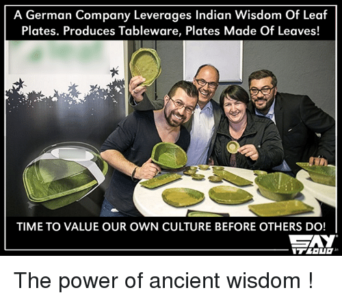 Leverage: A German Company Leverages Indian Wisdom of Leaf  Plates. Produces Tableware, Plates Made Of Leaves!  TIME TO VALUE OUR OWN CULTURE BEFORE OTHERS DO!  CAY The power of ancient wisdom !
