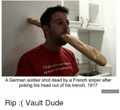 damnlol: A German soldier shot dead by a French sniper after  poking his head out of his trench, 1917  VIA DAMNLOL.COM Rip :( Vault Dude