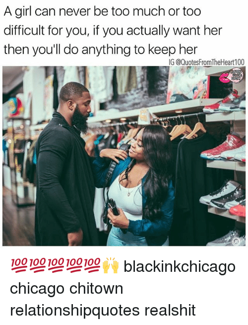Chicago, Memes, and Too Much: A girl can never be too much or too  difficult for you, if you actually want her  then you'll do anything to keep her 💯💯💯💯💯🙌 blackinkchicago chicago chitown relationshipquotes realshit