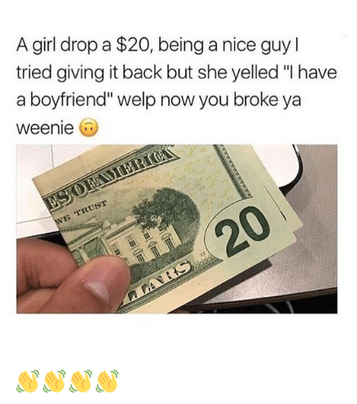 """Funny, Girl, and Boyfriend: A girl drop a $20, being a nice guy l  tried giving it back but she yelled """"I have  a boyfriend"""" welp now you broke ya  weenie  20 👋👋👋👋"""