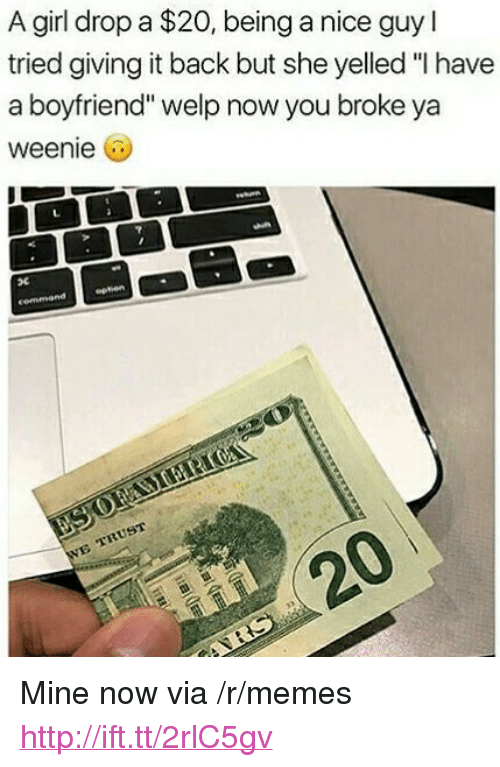 """Mine Now: A girl drop a $20, being a nice guy l  tried giving it back but she yelled """"I have  a boyfriend"""" welp now you broke ya  weenie 6  eptien <p>Mine now via /r/memes <a href=""""http://ift.tt/2rlC5gv"""">http://ift.tt/2rlC5gv</a></p>"""