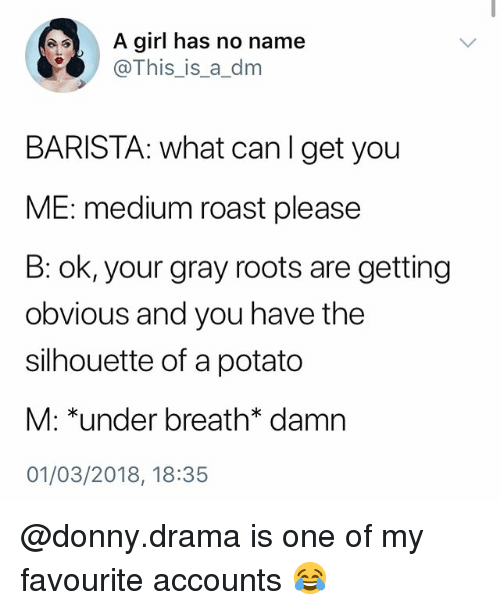 Memes, Roast, and Girl: A girl has no name  @This_is_a_dm  BARISTA: what canlget you  ME: medium roast please  B: ok, your gray roots are getting  obvious and you have the  silhouette of a potato  M: *under breath* damn  01/03/2018, 18:35 @donny.drama is one of my favourite accounts 😂