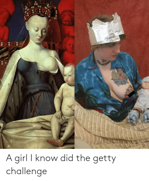 a girl: A girl I know did the getty challenge