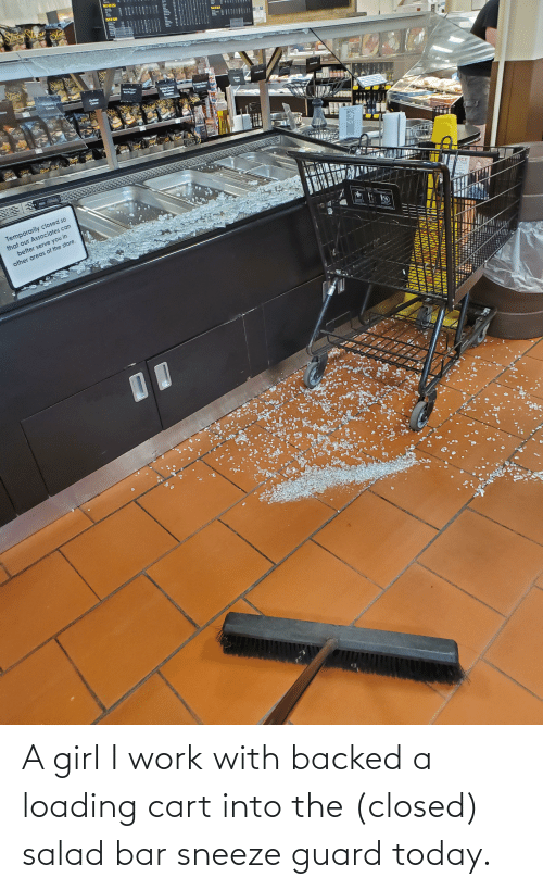 salad: A girl I work with backed a loading cart into the (closed) salad bar sneeze guard today.