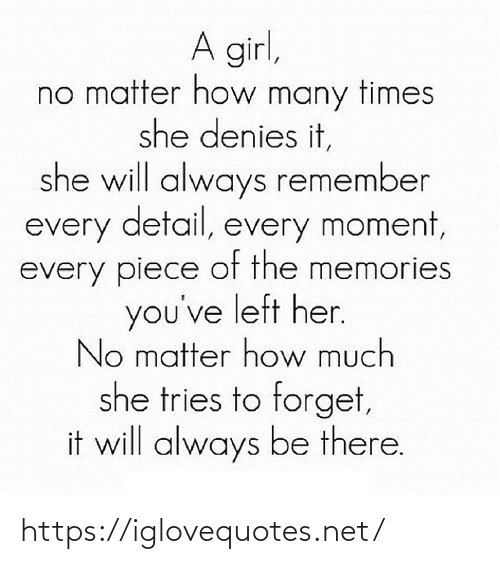 How Much: A girl,  no matter how many times  she denies it,  she will always remember  every detail, every moment,  every piece of the memories  you've left her.  No matter how much  she tries to forget,  it will always be there. https://iglovequotes.net/
