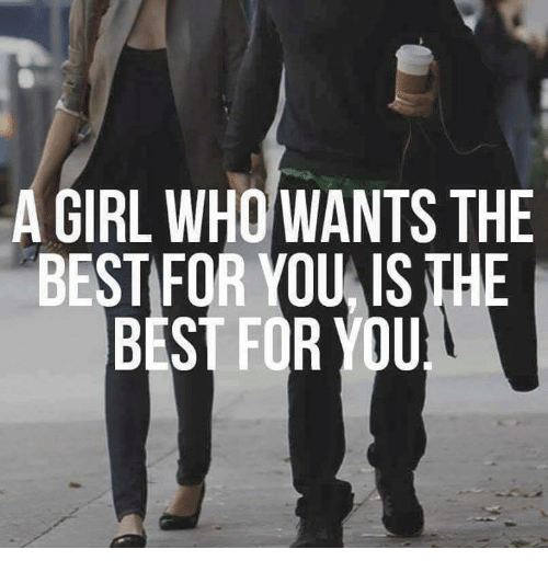 Girls, Relationships, and Best: A GIRL WHO WANTS THE  BESTFOR YOU,IS TH  BEST FOR YOU
