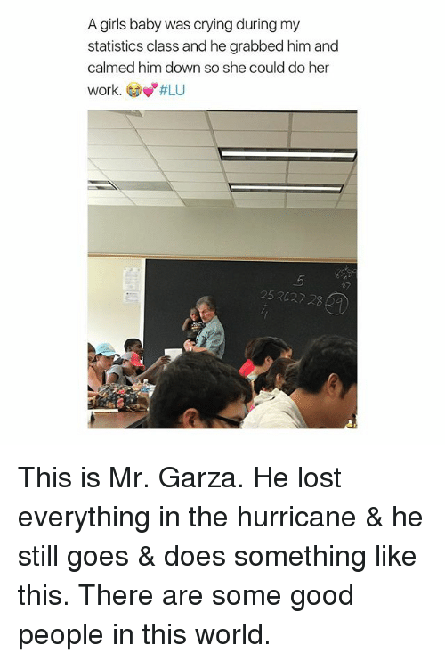 "Crying, Girls, and Lost: A girls baby was crying during my  statistics class and he grabbed him and  calmed him down so she could do her  work. Gow""#LU  ey  252027 2 This is Mr. Garza. He lost everything in the hurricane & he still goes & does something like this. There are some good people in this world."