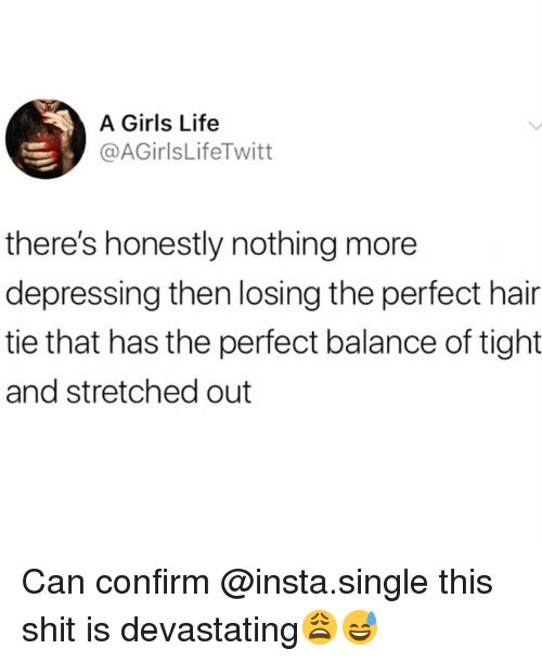 Funny, Girls, and Life: A Girls Life  @AGirlsLifeTwitt  there's honestly nothing more  depressing then losing the perfect hair  tie that has the perfect balance of tight  and stretched out Can confirm @insta.single this shit is devastating😩😅