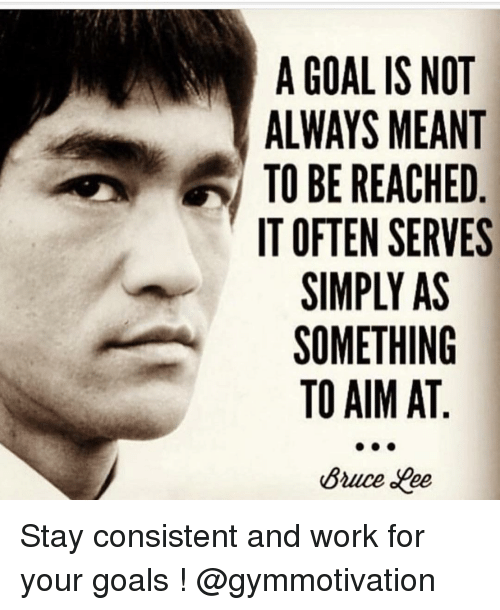Memes, Consistency, and 🤖: A GOAL IS NOT  ALWAYS MEANT  TO BE REACHED  IT OFTEN SERVES  SIMPLY AS  SOMETHING  TO AIM AT  Bruce aree Stay consistent and work for your goals ! @gymmotivation