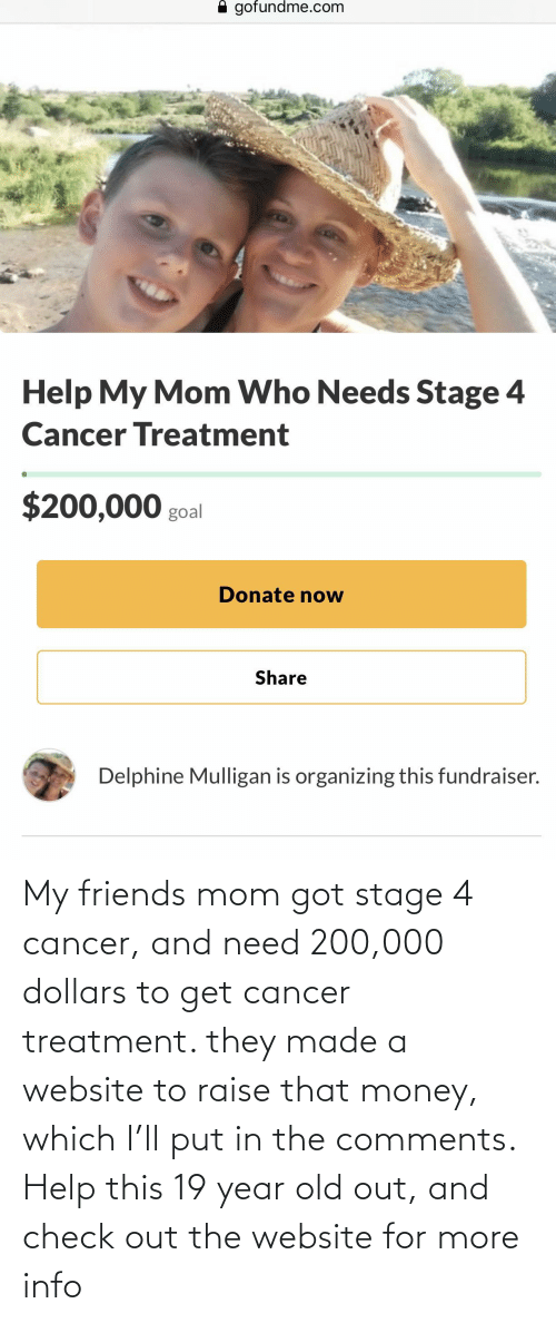 Organizing: A gofundme.com  Help My Mom Who Needs Stage 4  Cancer Treatment  $200,000 goal  Donate now  Share  Delphine Mulligan is organizing this fundraiser. My friends mom got stage 4 cancer, and need 200,000 dollars to get cancer treatment. they made a website to raise that money, which I'll put in the comments. Help this 19 year old out, and check out the website for more info