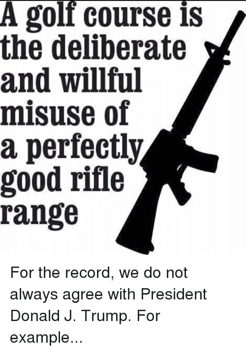 Memes, Good, and Record: A goll course is  the deliberate  and willful  misuse of  a perfectly  good rifle  range For the record, we do not always agree with President Donald J. Trump. For example...