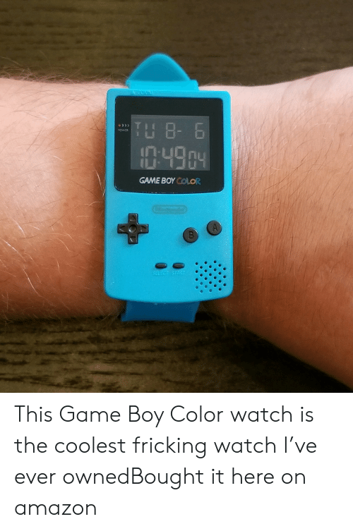 Coolest: A GOMM  TH 8- 6  OWER  :49.04  GAME BOY COLOR  Condo  SELECT START This Game Boy Color watch is the coolest fricking watch I've ever ownedBought it here on amazon