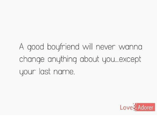 Relationships: A good boyfriend will never wanna  change anything about you...except  your last name  Adorer  Love