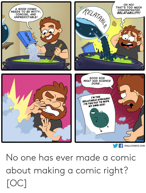 relatability: A GOOD COMIC  NEEDS TO BE WITTY  CONCISE, AND  UNPREDICTABLE!  TzE  OH NO!  THAT'S TOO MUCH  CONCENTRATED  RELATABILITY!  0  GOOD GOD  WHAT HAS SCIENCE  DONE...  I'M THE  RELATABLE AVOCADO!  'M TOO FAT TO WIPE  MY OWN ASS!  F JHALLCOMICS.coM No one has ever made a comic about making a comic right? [OC]