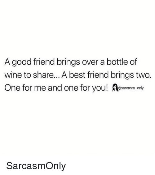 Best Friend, Funny, and Memes: A good friend brings over a bottle of  wine to share... A best friend brings two.  One for me and one for you! esarcasm.only  @sarcasm on SarcasmOnly