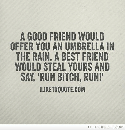 run bitch run: A GOOD FRIEND WOULD  OFFER YOU AN UMBRELLA IN  THE RAIN. A BEST FRIEND  WOULD STEAL YOURS AND  SAY, 'RUN BITCH, RUN!  ILIKETOQUOTE.COM  LIKETOQUOTE COM