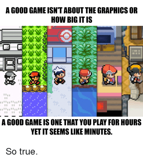 υοθ: A GOOD GAME ISN TABOUT THE GRAPHICS OR  HOW BIG ITIS  I I I II  A GOOD GAME IS ONE THAT YOUPLAY FOR HOURS  YETITSEEMS LIKE MINUTES. So true.