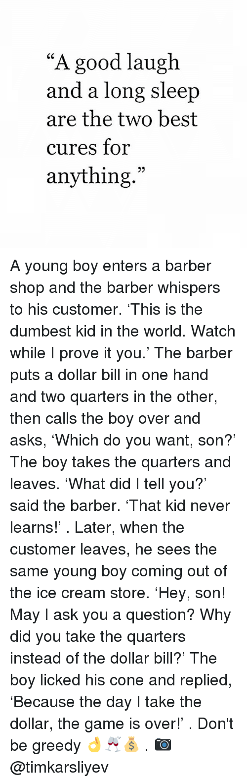"Memes, 🤖, and Ask: ""A good laugh  and a long sleep  are the two best  cures for  anything A young boy enters a barber shop and the barber whispers to his customer. 'This is the dumbest kid in the world. Watch while I prove it you.' The barber puts a dollar bill in one hand and two quarters in the other, then calls the boy over and asks, 'Which do you want, son?' The boy takes the quarters and leaves. 'What did I tell you?' said the barber. 'That kid never learns!' . Later, when the customer leaves, he sees the same young boy coming out of the ice cream store. 'Hey, son! May I ask you a question? Why did you take the quarters instead of the dollar bill?' The boy licked his cone and replied, 'Because the day I take the dollar, the game is over!' . Don't be greedy 👌🥂💰 . 📷 @timkarsliyev"
