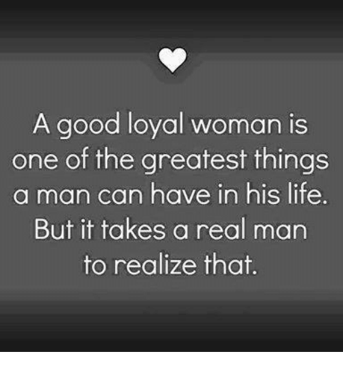 Memes, 🤖, and Greatest: A good loyal woman is  one of the greatest things  a man can have in his life  But it takes a real man  to realize that.
